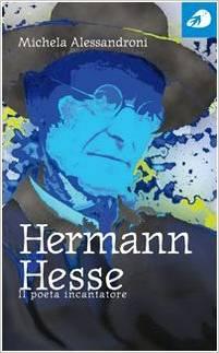 """""""Hermann Hesse. Il poeta incantatore"""" di Michela Alessandroni"""